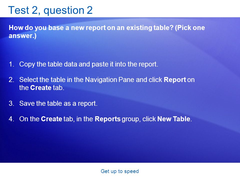 Get up to speed Test 2, question 2 How do you base a new report on an existing table.