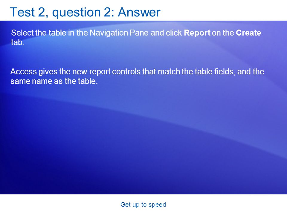 Get up to speed Test 2, question 2: Answer Select the table in the Navigation Pane and click Report on the Create tab.