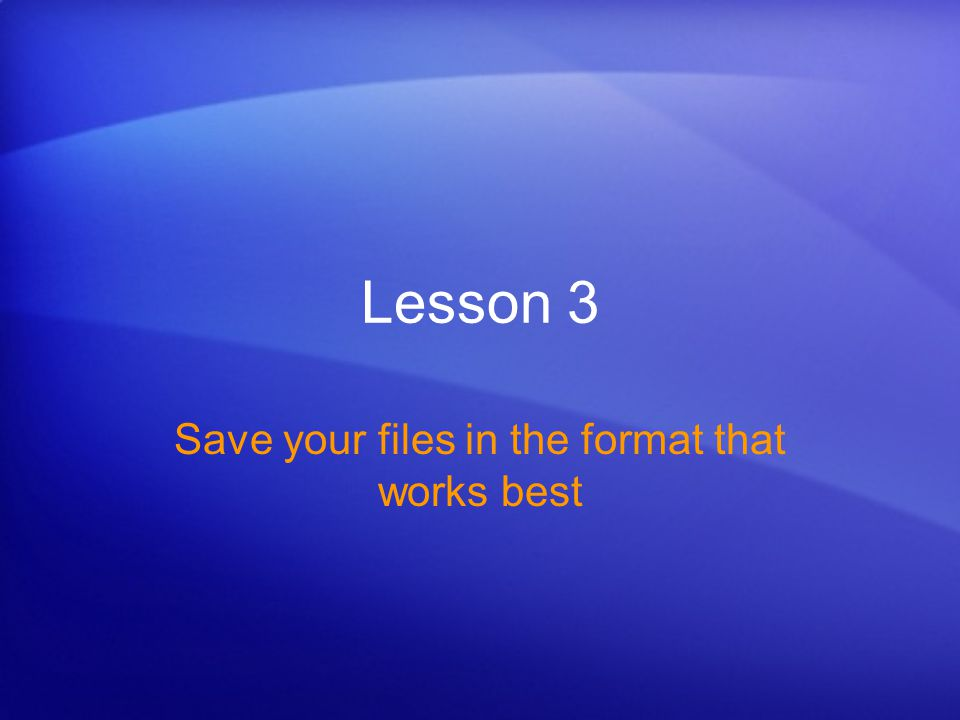 Lesson 3 Save your files in the format that works best