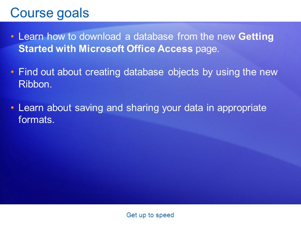 Get up to speed Course goals Learn how to download a database from the new Getting Started with Microsoft Office Access page.