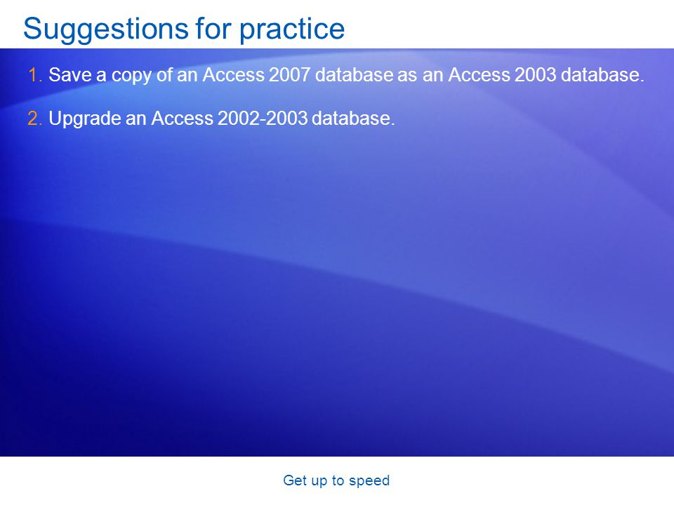 Get up to speed Suggestions for practice 1.Save a copy of an Access 2007 database as an Access 2003 database.