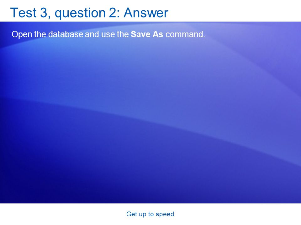 Get up to speed Test 3, question 2: Answer Open the database and use the Save As command.