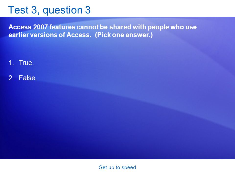 Get up to speed Test 3, question 3 Access 2007 features cannot be shared with people who use earlier versions of Access.