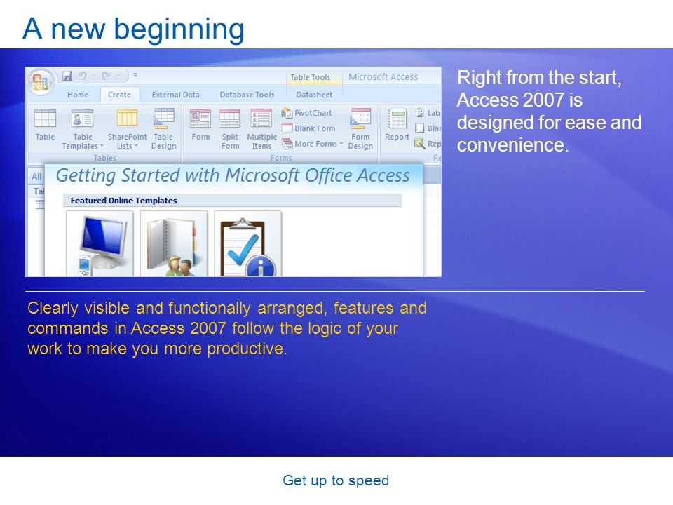 Get up to speed Get started with a template When you start Access 2007, you see the new Getting Started with Microsoft Office Access page.