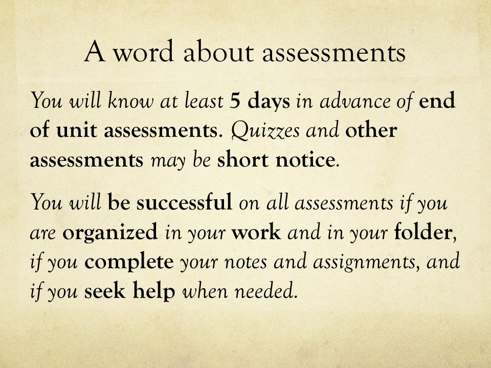 A word about assessments You will know at least 5 days in advance of end of unit assessments.