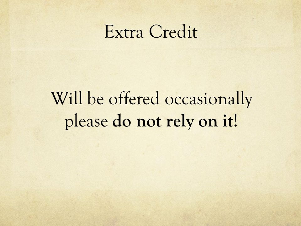 Extra Credit Will be offered occasionally please do not rely on it !