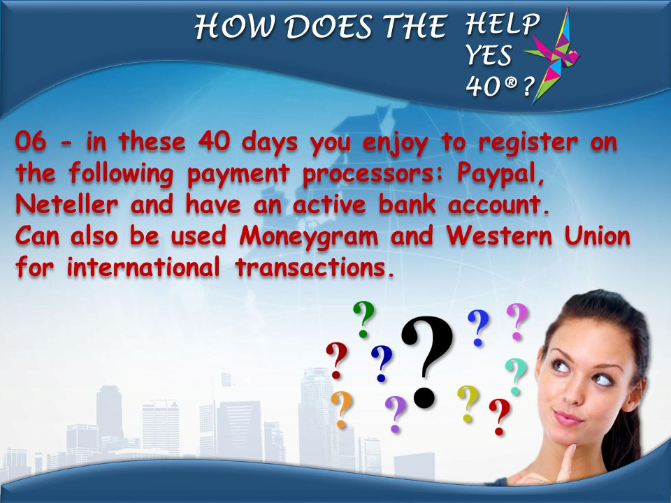 06 - in these 40 days you enjoy to register on the following payment processors: Paypal, Neteller and have an active bank account. Can also be used Mo