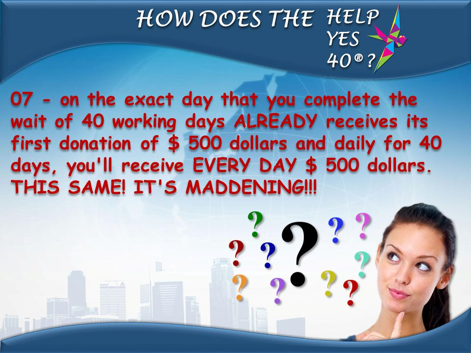07 - on the exact day that you complete the wait of 40 working days ALREADY receives its first donation of $ 500 dollars and daily for 40 days, you'll