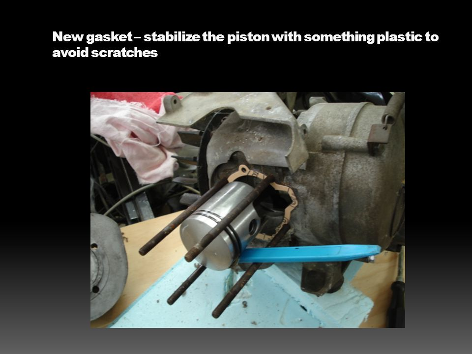 New gasket – stabilize the piston with something plastic to avoid scratches