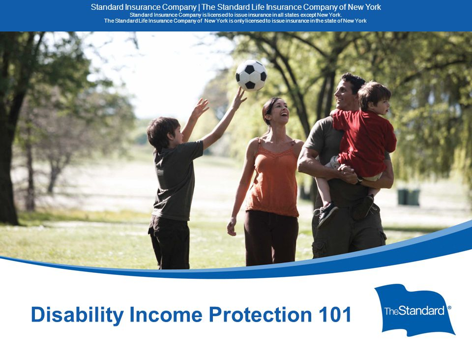 © 2010 Standard Insurance Company 15082PPT (8/14) SI/SNY Disability Income Protection 101 Standard Insurance Company | The Standard Life Insurance Company of New York Standard Insurance Company is licensed to issue insurance in all states except New York.