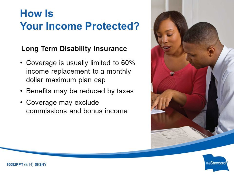 © 2010 Standard Insurance Company 15082PPT (8/14) SI/SNY Long Term Disability Insurance Coverage is usually limited to 60% income replacement to a monthly dollar maximum plan cap Benefits may be reduced by taxes Coverage may exclude commissions and bonus income How Is Your Income Protected?