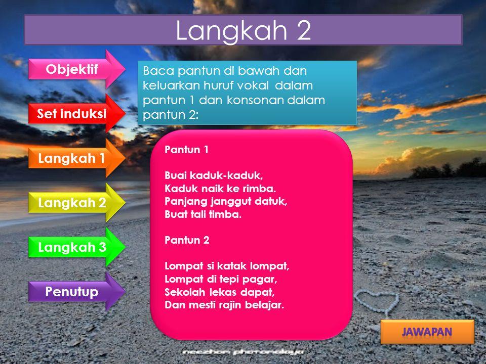 Langkah 2 Baca pantun di bawah dan keluarkan huruf vokal dalam pantun 1 dan konsonan dalam pantun 2: Pantun 1 Buai kaduk-kaduk, Kaduk naik ke rimba.