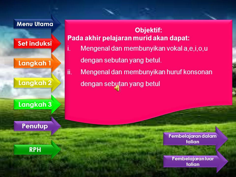Set induksi Langkah 1 Langkah 2 Langkah 3 Penutup Objektif: Pada akhir pelajaran murid akan dapat: i.Mengenal dan membunyikan vokal a,e,i,o,u dengan sebutan yang betul.