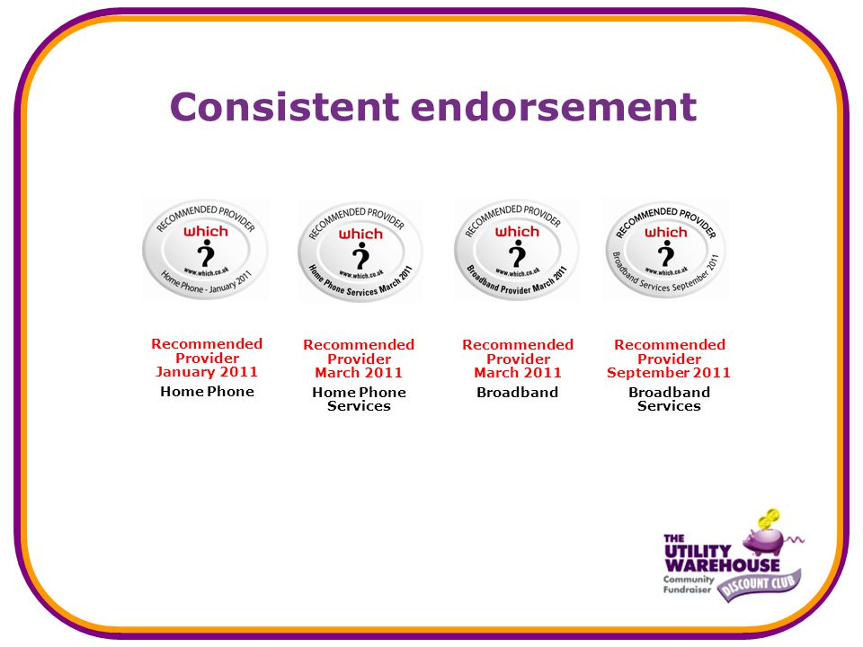 Consistent endorsement Recommended Provider March 2011 Broadband Recommended Provider September 2011 Broadband Services Recommended Provider March 2011 Home Phone Services Recommended Provider January 2011 Home Phone