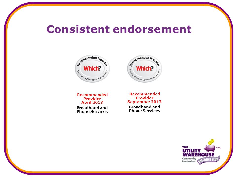 Consistent endorsement Recommended Provider September 2013 Broadband and Phone Services Recommended Provider April 2013 Broadband and Phone Services