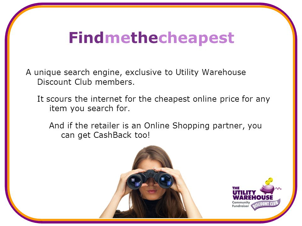 Findmethecheapest A unique search engine, exclusive to Utility Warehouse Discount Club members.