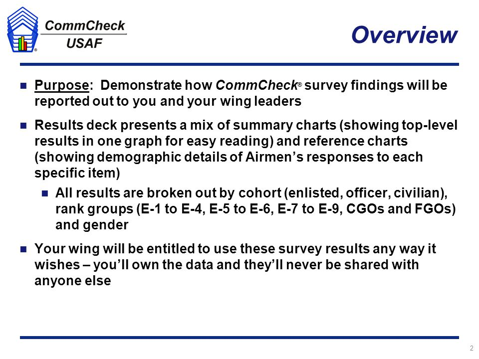 Overview Purpose: Demonstrate how CommCheck ® survey findings will be reported out to you and your wing leaders Results deck presents a mix of summary charts (showing top-level results in one graph for easy reading) and reference charts (showing demographic details of Airmen's responses to each specific item) All results are broken out by cohort (enlisted, officer, civilian), rank groups (E-1 to E-4, E-5 to E-6, E-7 to E-9, CGOs and FGOs) and gender Your wing will be entitled to use these survey results any way it wishes – you'll own the data and they'll never be shared with anyone else 2