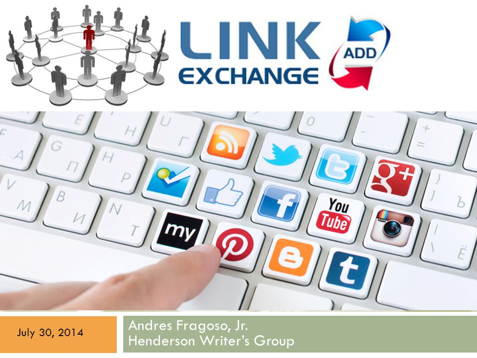 LINK EXCHANGE + SOCIAL MEDIA EXPLAINED Andres Fragoso, Jr. Henderson Writer's Group July 30, 2014