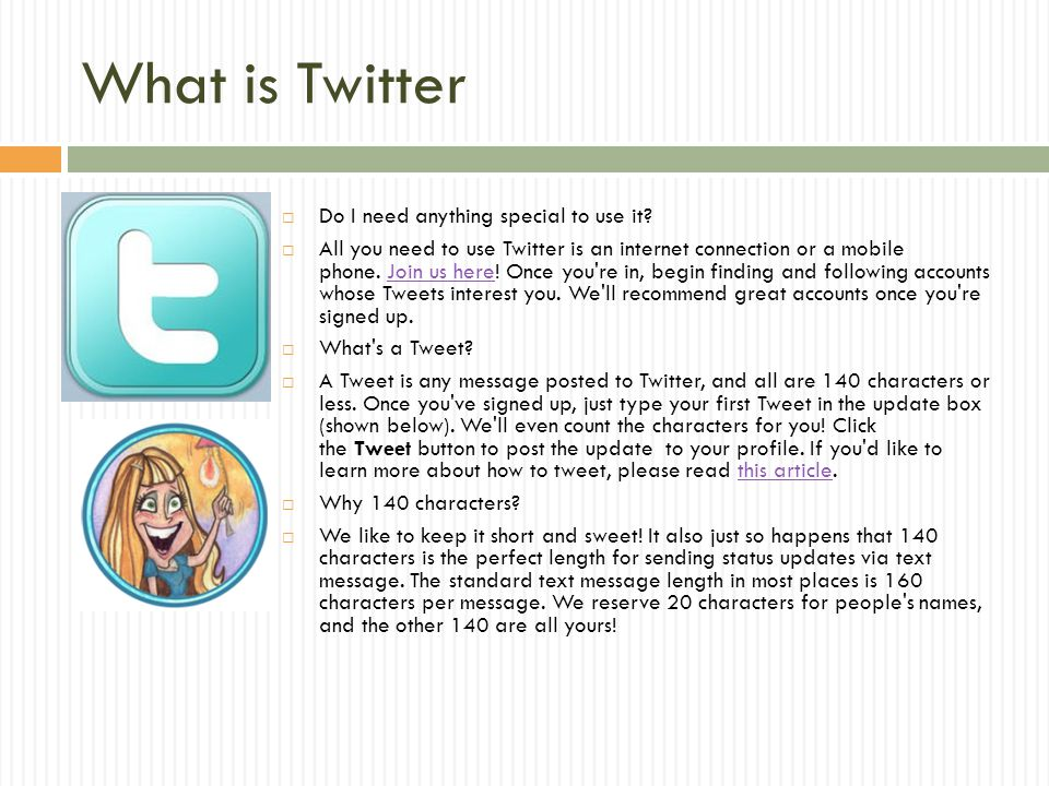 What is Twitter  Do I need anything special to use it?  All you need to use Twitter is an internet connection or a mobile phone. Join us here! Once