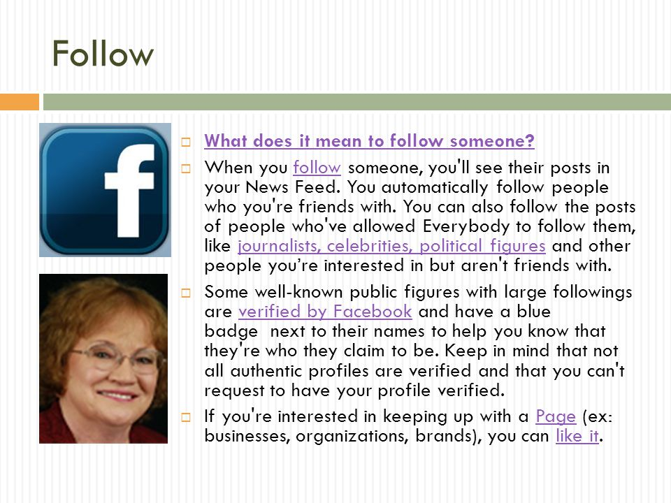 Follow  What does it mean to follow someone? What does it mean to follow someone?  When you follow someone, you'll see their posts in your News Feed