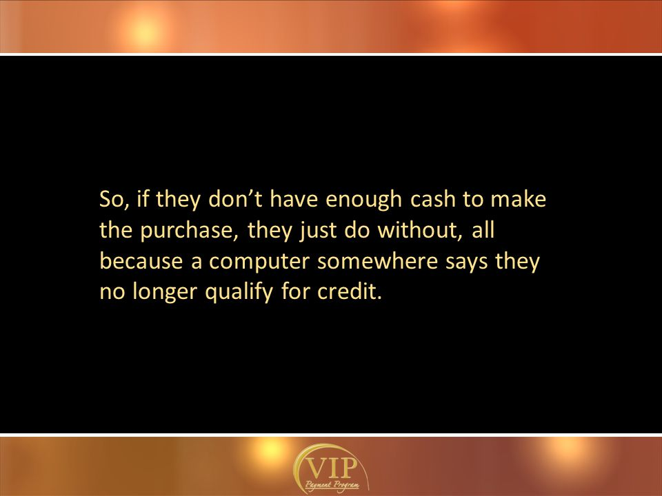 So, if they don't have enough cash to make the purchase, they just do without, all because a computer somewhere says they no longer qualify for credit.