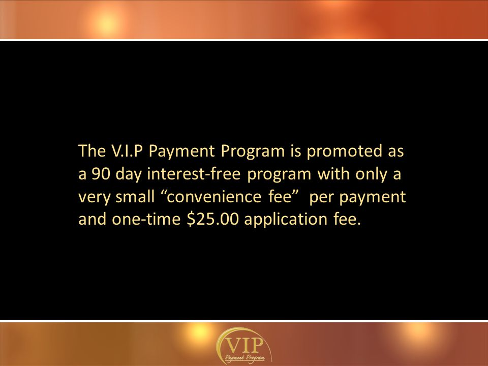 The V.I.P Payment Program is promoted as a 90 day interest-free program with only a very small convenience fee per payment and one-time $25.00 application fee.