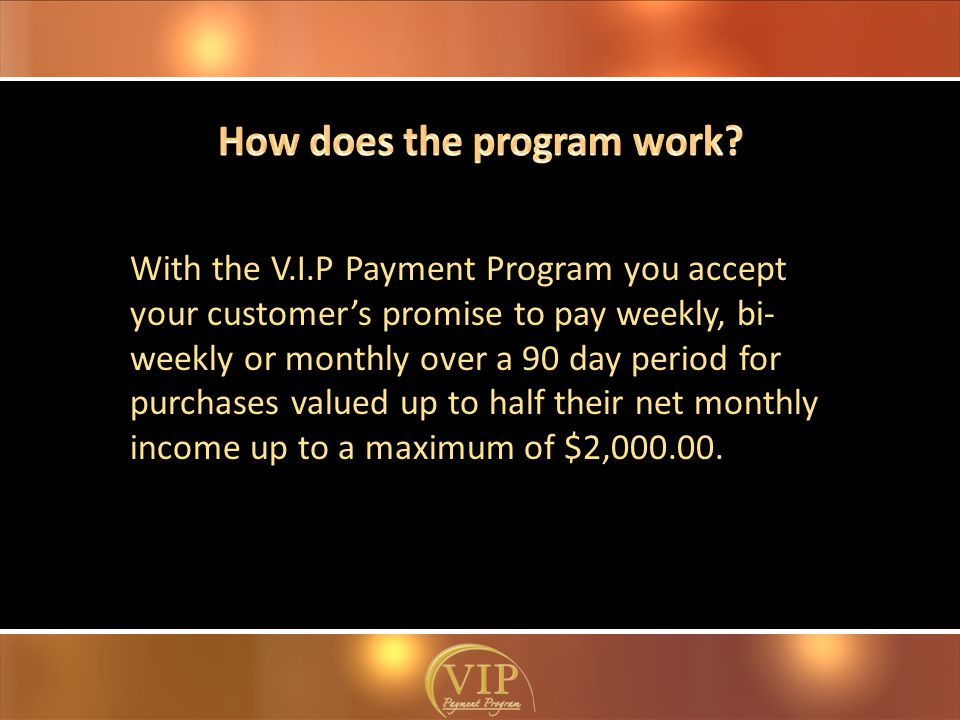 With the V.I.P Payment Program you accept your customer's promise to pay weekly, bi- weekly or monthly over a 90 day period for purchases valued up to half their net monthly income up to a maximum of $2,000.00.