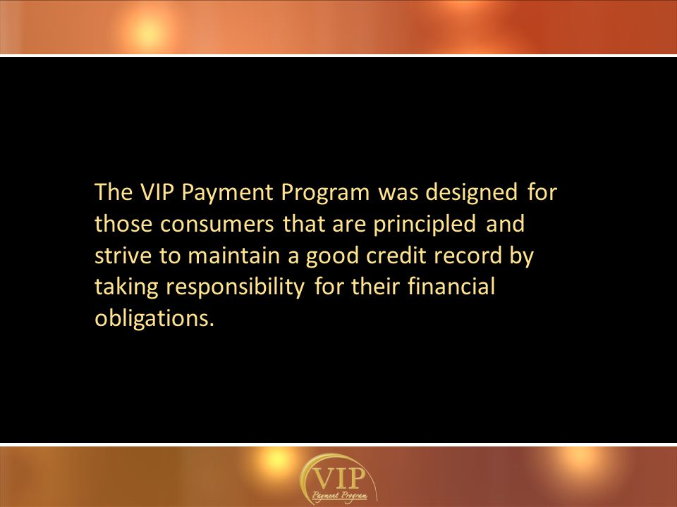 The VIP Payment Program was designed for those consumers that are principled and strive to maintain a good credit record by taking responsibility for their financial obligations.