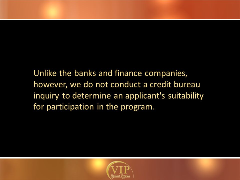 Unlike the banks and finance companies, however, we do not conduct a credit bureau inquiry to determine an applicant s suitability for participation in the program.