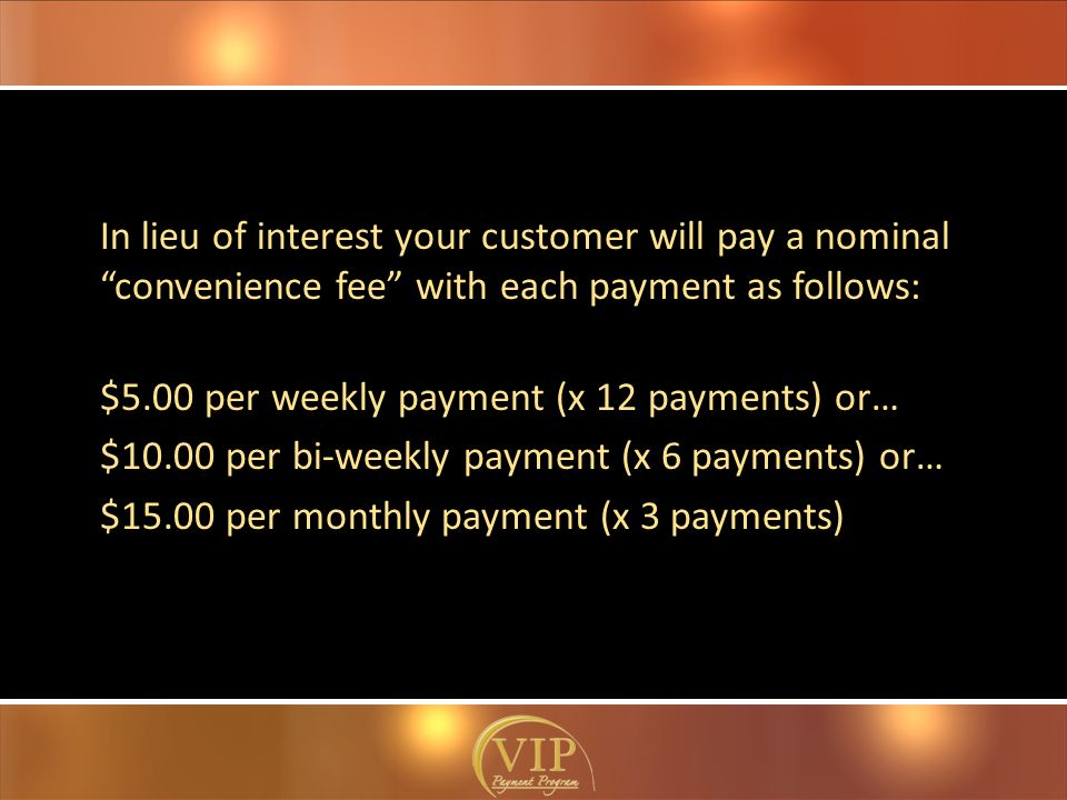 In lieu of interest your customer will pay a nominal convenience fee with each payment as follows: $5.00 per weekly payment (x 12 payments) or… $10.00 per bi-weekly payment (x 6 payments) or… $15.00 per monthly payment (x 3 payments)