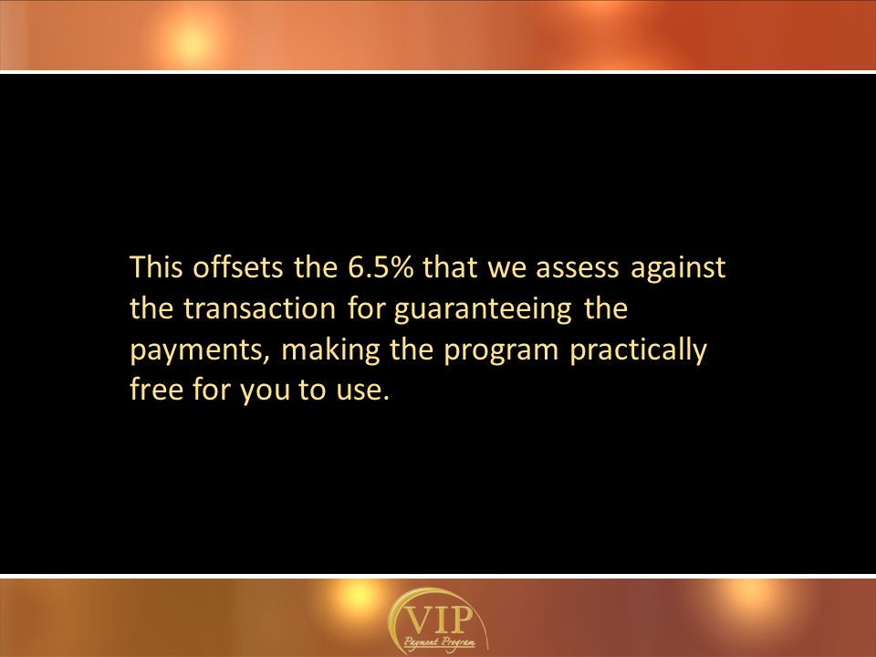 This offsets the 6.5% that we assess against the transaction for guaranteeing the payments, making the program practically free for you to use.