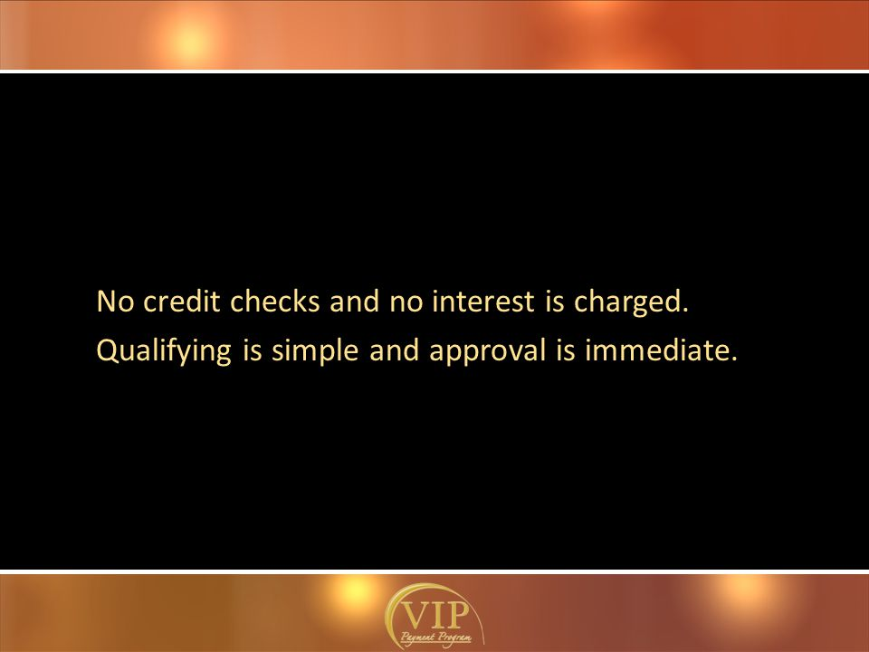 No credit checks and no interest is charged. Qualifying is simple and approval is immediate.