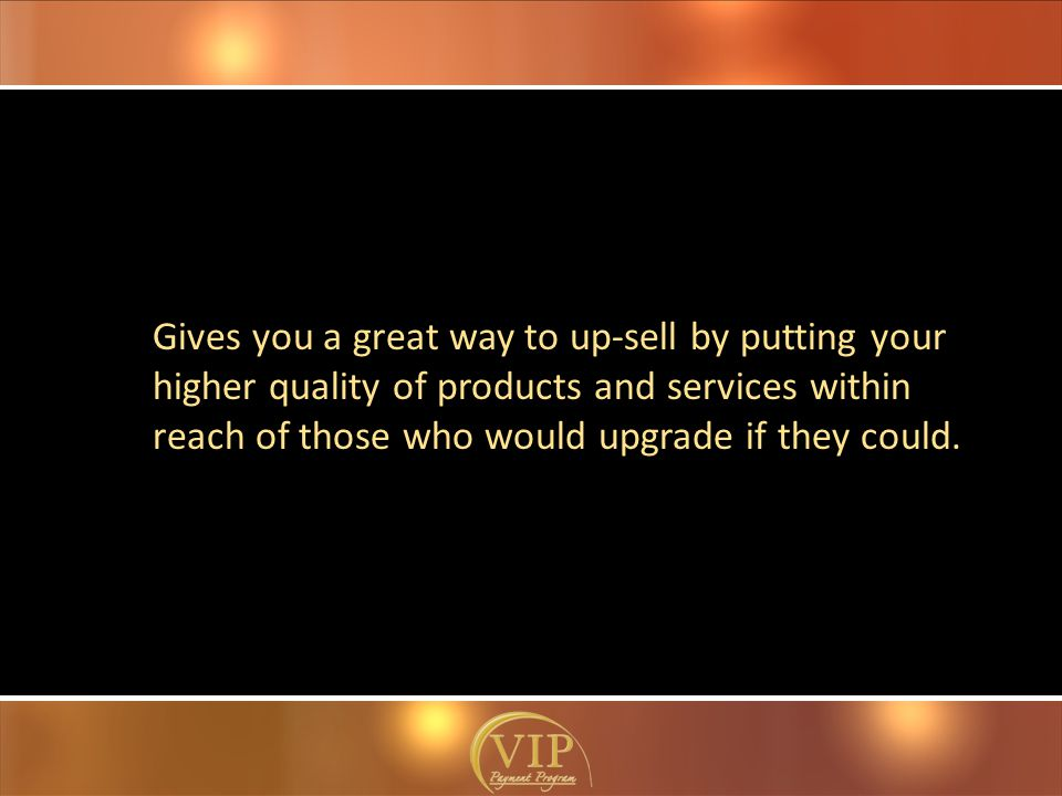 Gives you a great way to up-sell by putting your higher quality of products and services within reach of those who would upgrade if they could.