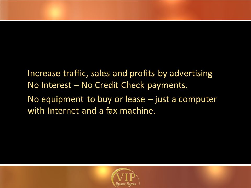 Increase traffic, sales and profits by advertising No Interest – No Credit Check payments.