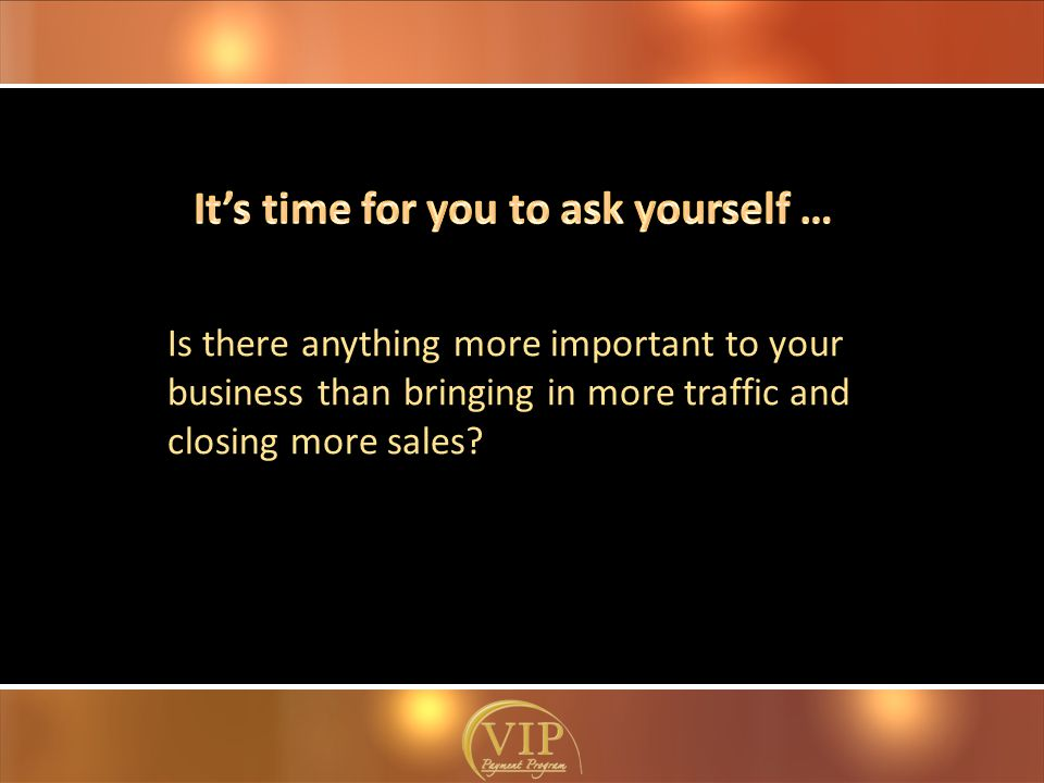Is there anything more important to your business than bringing in more traffic and closing more sales?