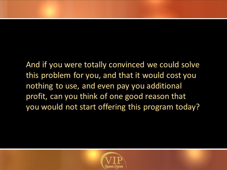 And if you were totally convinced we could solve this problem for you, and that it would cost you nothing to use, and even pay you additional profit, can you think of one good reason that you would not start offering this program today?