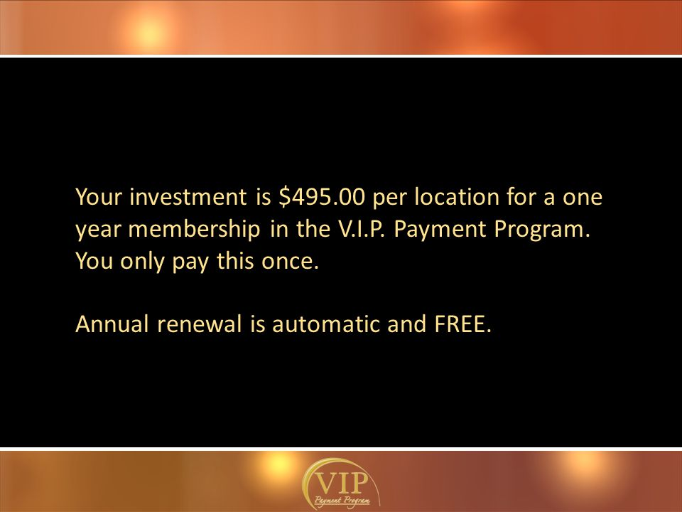 Your investment is $495.00 per location for a one year membership in the V.I.P.