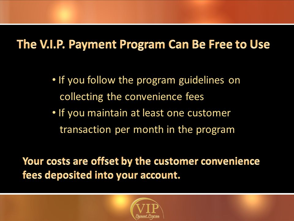 If you follow the program guidelines on collecting the convenience fees If you maintain at least one customer transaction per month in the program