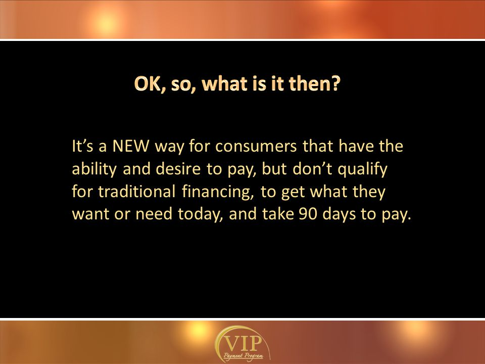 It's a NEW way for consumers that have the ability and desire to pay, but don't qualify for traditional financing, to get what they want or need today, and take 90 days to pay.