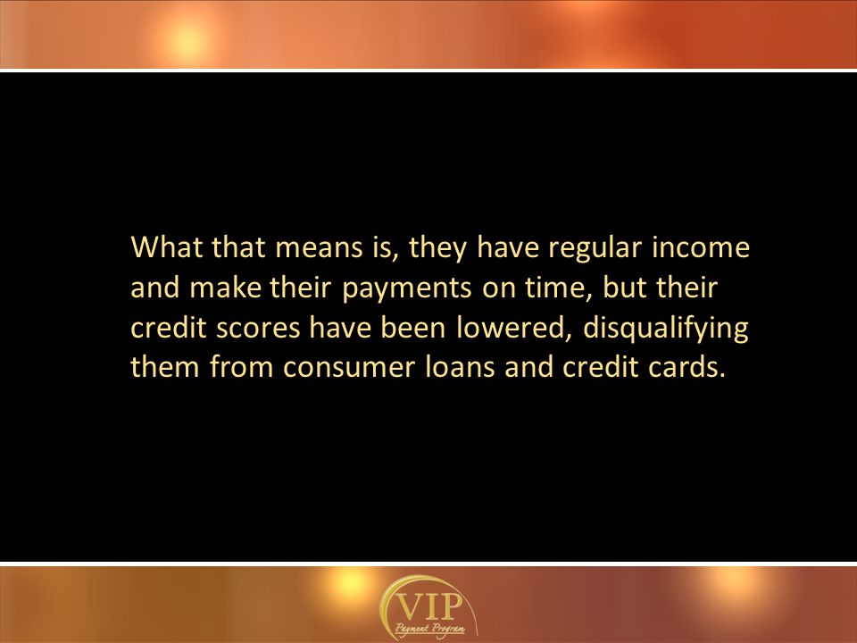 What that means is, they have regular income and make their payments on time, but their credit scores have been lowered, disqualifying them from consumer loans and credit cards.