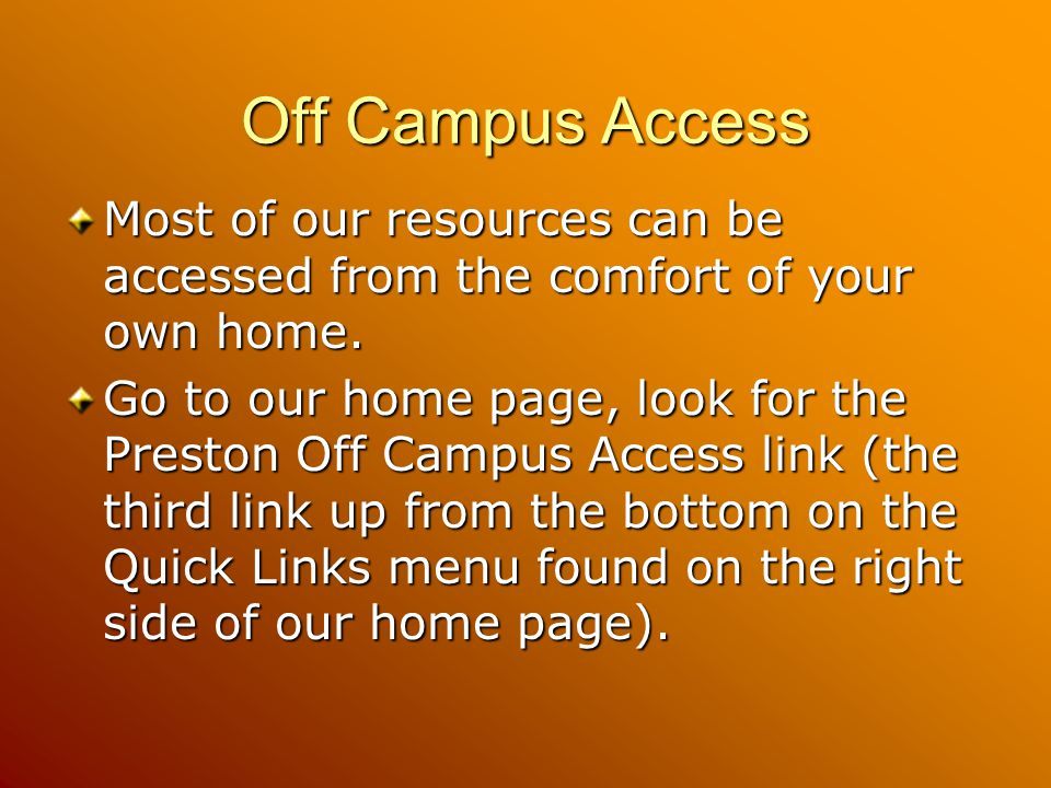 Off Campus Access Most of our resources can be accessed from the comfort of your own home.