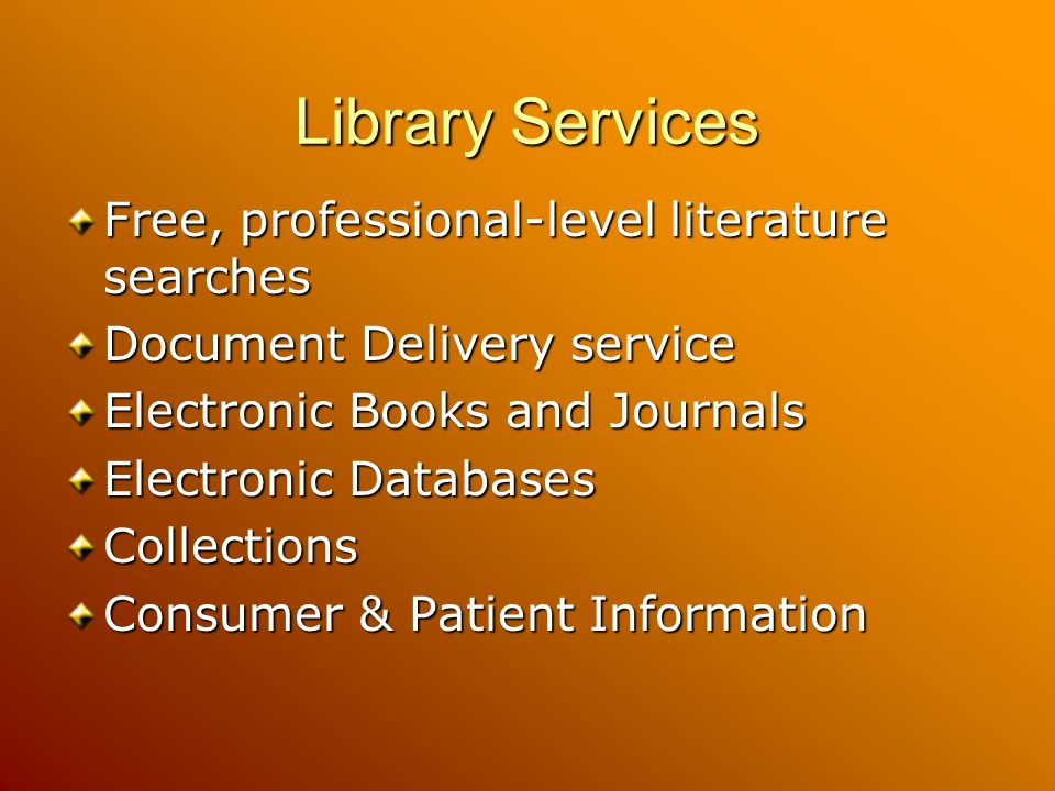 Library Services Free, professional-level literature searches Document Delivery service Electronic Books and Journals Electronic Databases Collections Consumer & Patient Information