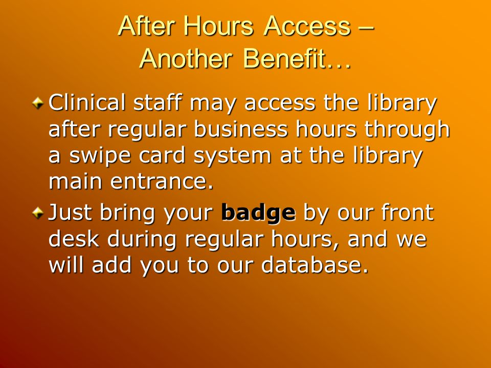 After Hours Access – Another Benefit… Clinical staff may access the library after regular business hours through a swipe card system at the library main entrance.