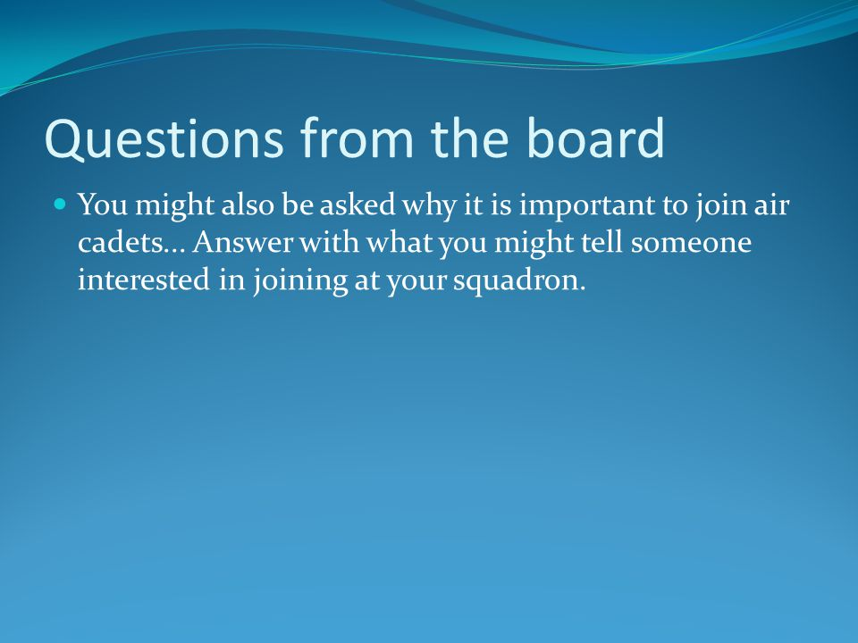 Questions from the board You might also be asked why it is important to join air cadets...