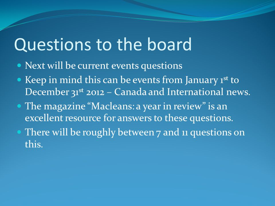 Questions to the board Next will be current events questions Keep in mind this can be events from January 1 st to December 31 st 2012 – Canada and International news.