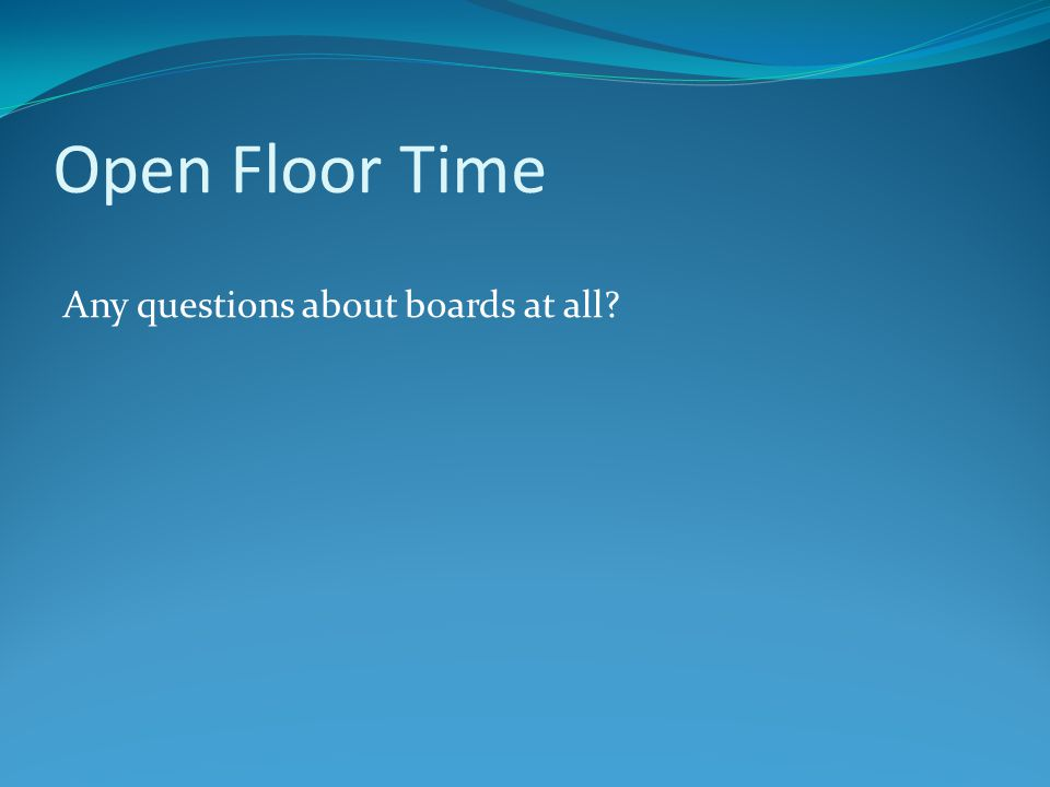 Open Floor Time Any questions about boards at all?