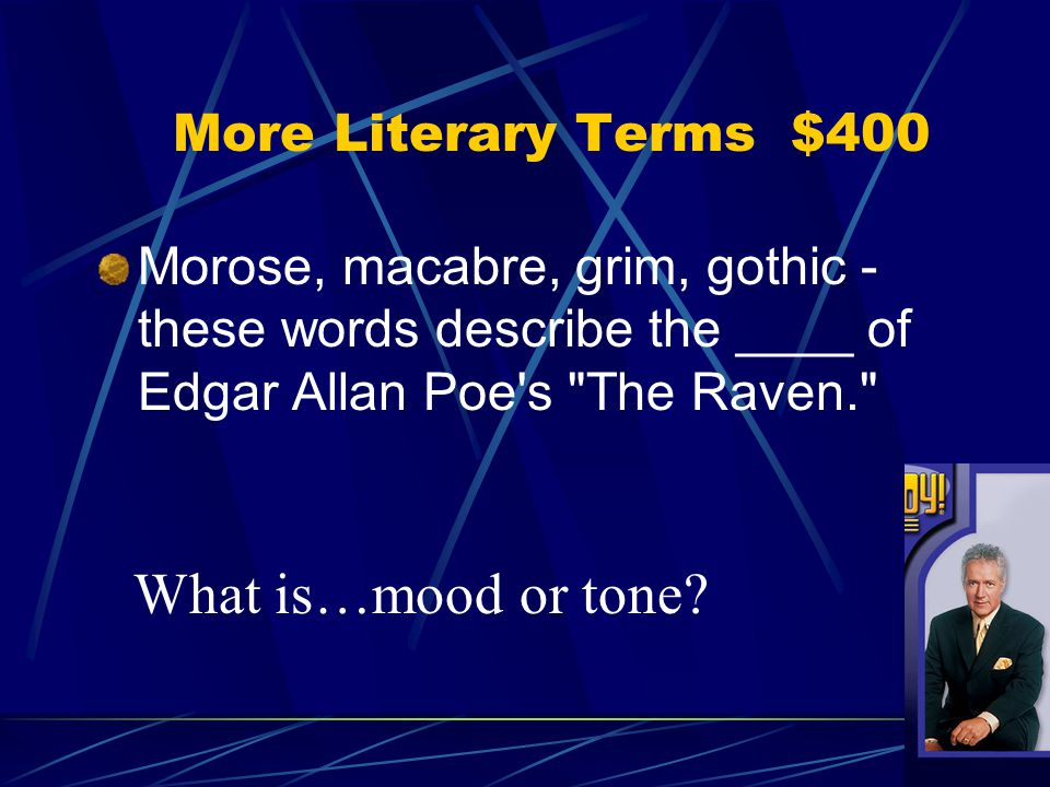 Morose, macabre, grim, gothic - these words describe the ____ of Edgar Allan Poe s The Raven. What is…mood or tone.