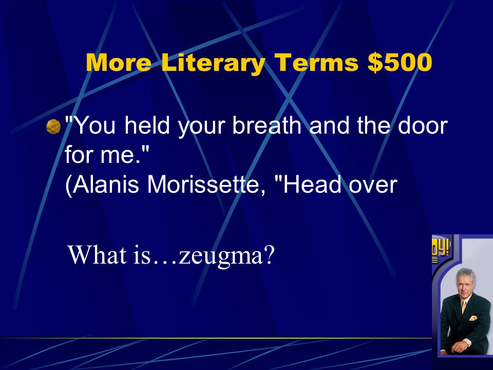 You held your breath and the door for me. (Alanis Morissette, Head over What is…zeugma.