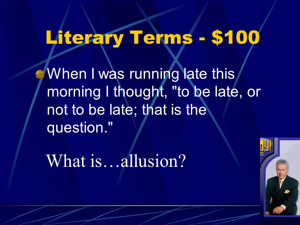 Literary Terms - $100 When I was running late this morning I thought, to be late, or not to be late; that is the question. What is…allusion?
