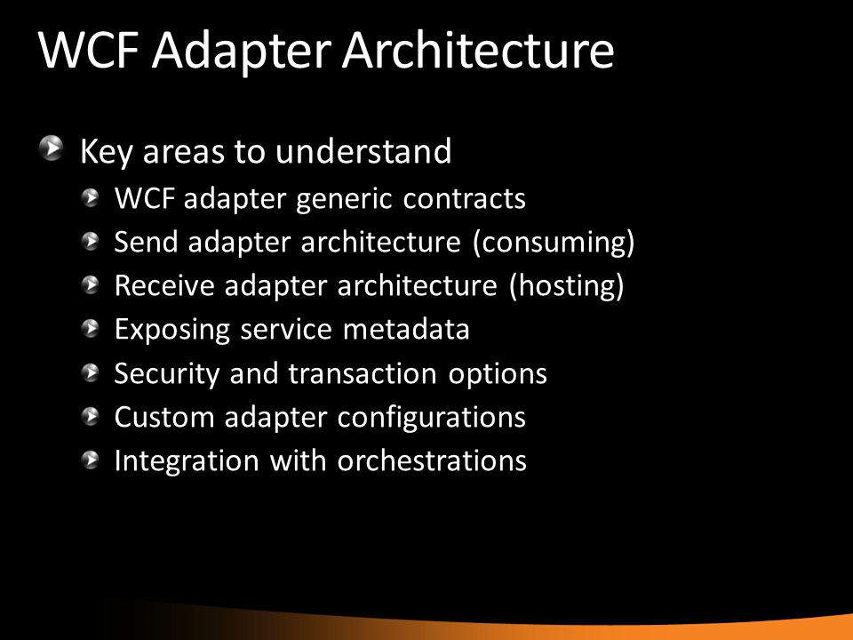 WCF Adapter Architecture Key areas to understand WCF adapter generic contracts Send adapter architecture (consuming) Receive adapter architecture (hos